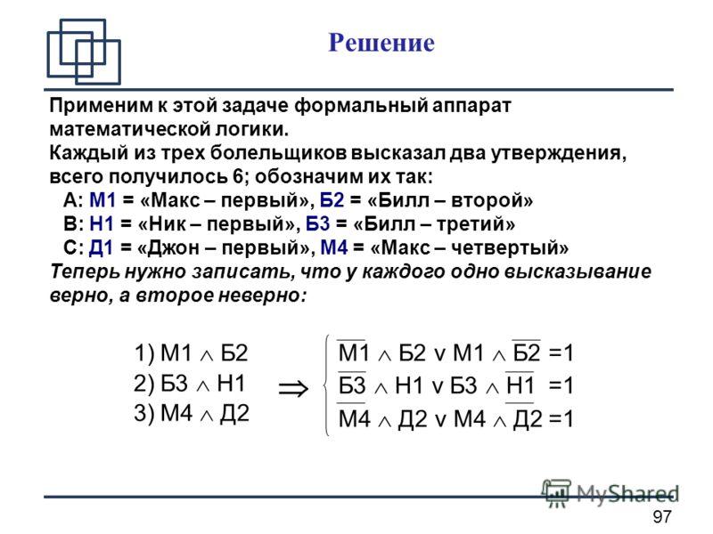97 Решение Применим к этой задаче формальный аппарат математической логики. Каждый из трех болельщиков высказал два утверждения, всего получилось 6; обозначим их так: A: М1 = «Макс – первый», Б2 = «Билл – второй» B: Н1 = «Ник – первый», Б3 = «Билл –