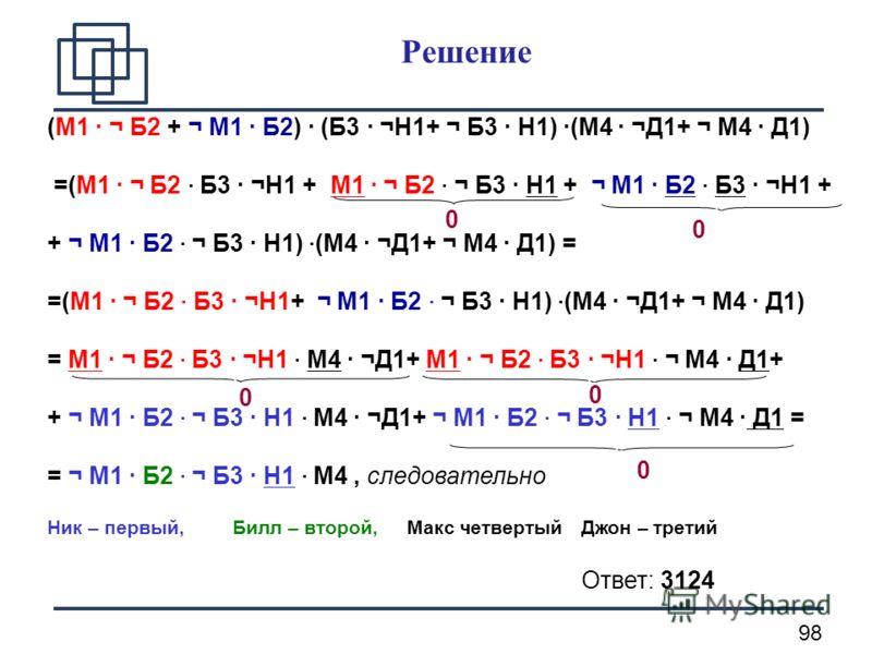 98 Решение (М1 · ¬ Б2 + ¬ М1 · Б2) · (Б3 · ¬Н1+ ¬ Б3 · Н1) ·(М4 · ¬Д1+ ¬ М4 · Д1) =(М1 · ¬ Б2 · Б3 · ¬Н1 + М1 · ¬ Б2 · ¬ Б3 · Н1 + ¬ М1 · Б2 · Б3 · ¬Н1 + + ¬ М1 · Б2 · ¬ Б3 · Н1) · (М4 · ¬Д1+ ¬ М4 · Д1) = =(М1 · ¬ Б2 · Б3 · ¬Н1+ ¬ М1 · Б2 · ¬ Б3 · Н1