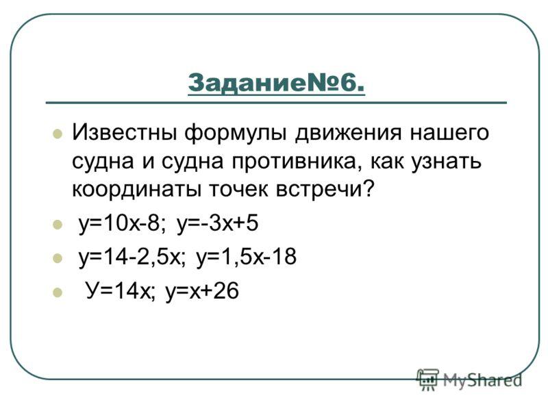 Задание6. Известны формулы движения нашего судна и судна противника, как узнать координаты точек встречи? у=10х-8; у=-3х+5 у=14-2,5х; у=1,5х-18 У=14х; у=х+26