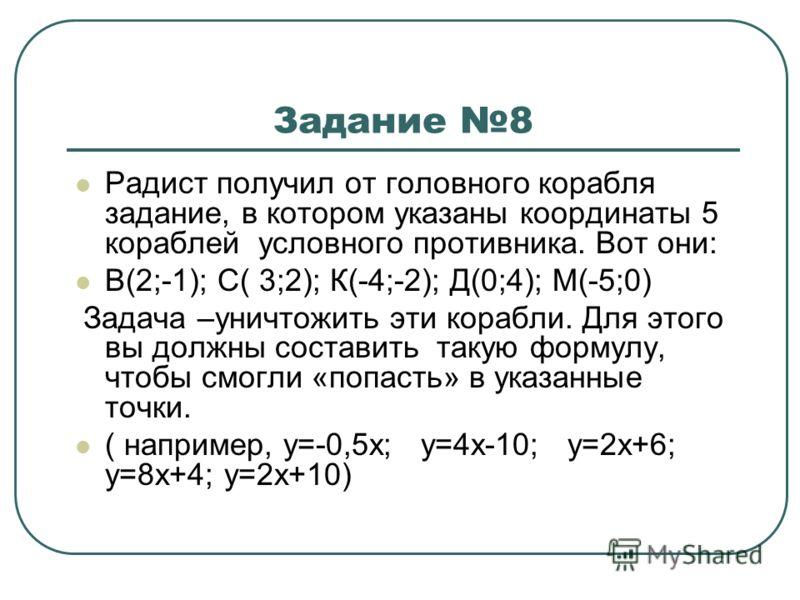 Задание 8 Радист получил от головного корабля задание, в котором указаны координаты 5 кораблей условного противника. Вот они: В(2;-1); С( 3;2); К(-4;-2); Д(0;4); М(-5;0) Задача –уничтожить эти корабли. Для этого вы должны составить такую формулу, что