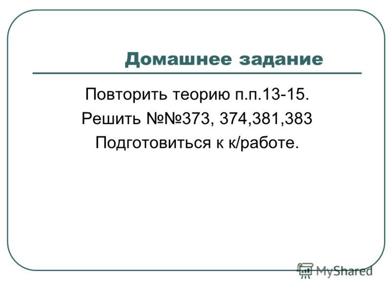 Домашнее задание Повторить теорию п.п.13-15. Решить 373, 374,381,383 Подготовиться к к/работе.