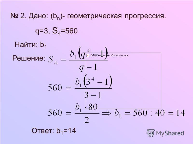 2. Дано: (b n )- геометрическая прогрессия. q=3, S 4 =560 Найти: b 1 Решение: Ответ: b 1 =14