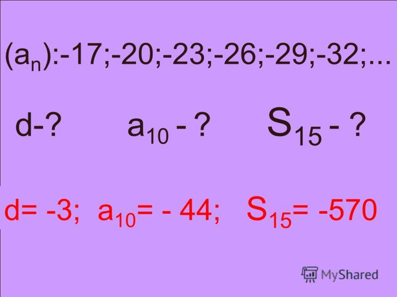 (a n ):-17;-20;-23;-26;-29;-32;... d-? a 10 - ? S 15 - ? d= -3; a 10 = - 44; S 15 = -570