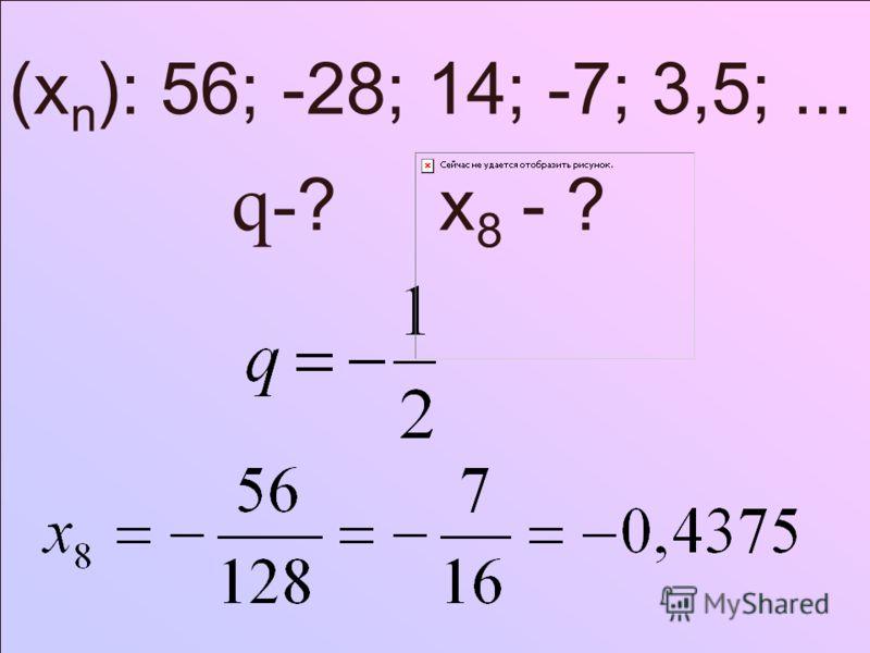 (x n ): 56; -28; 14; -7; 3,5;... q- ? x 8 - ?