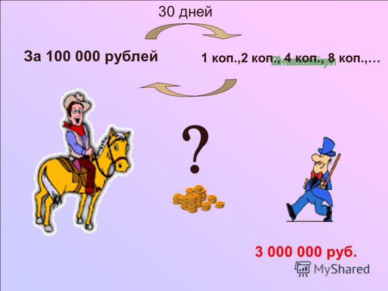 За 100 000 рублей 1 копейку2 копейки4 копейки8 копеек 3 000 000 руб. 1 коп.,2 коп., 4 коп., 8 коп.,… 30 дней