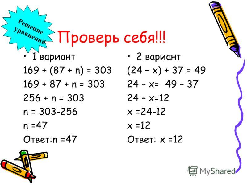 Проверь себя!!! 1 вариант 169 + (87 + n) = 303 169 + 87 + n = 303 256 + n = 303 n = 303-256 n =47 Ответ:n =47 2 вариант (24 – х) + 37 = 49 24 – х= 49 – 37 24 – х=12 х =24-12 х =12 Ответ: х =12 Решение уравнений