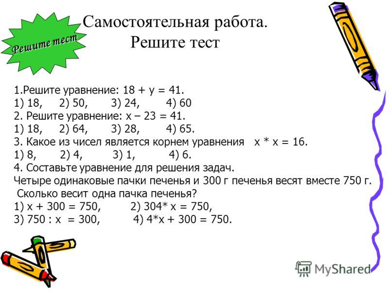 Самостоятельная работа. Решите тест 1.Решите уравнение: 18 + у = 41. 1) 18, 2) 50, 3) 24, 4) 60 2. Решите уравнение: х – 23 = 41. 1) 18, 2) 64, 3) 28, 4) 65. 3. Какое из чисел является корнем уравнения х * х = 16. 1) 8, 2) 4, 3) 1, 4) 6. 4. Составьте