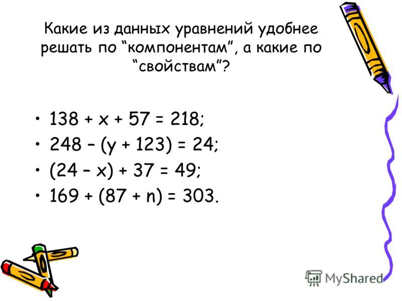 Какие из данных уравнений удобнее решать по компонентам, а какие по свойствам? 138 + х + 57 = 218; 248 – (у + 123) = 24; (24 – х) + 37 = 49; 169 + (87 + n) = 303.