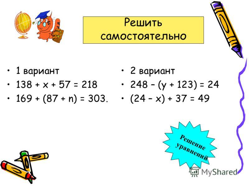 1 вариант 138 + х + 57 = 218 169 + (87 + n) = 303. 2 вариант 248 – (у + 123) = 24 (24 – х) + 37 = 49 Решить самостоятельно Решение уравнений