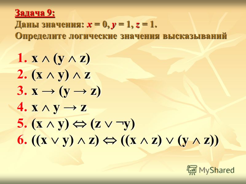 Задача 9: Даны значения: x = 0, y = 1, z = 1. Определите логические значения высказываний 1.x (y z) 2.(x y) z 3.x (y z) 4.x y z 5.(x y) (z ¬y) 6.((x y) z) ((x z) (y z))