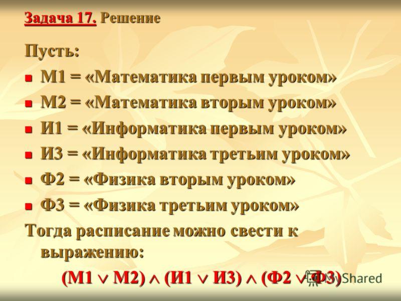 Задача 17. Решение Пусть: М1 = «Математика первым уроком» М1 = «Математика первым уроком» М2 = «Математика вторым уроком» М2 = «Математика вторым уроком» И1 = «Информатика первым уроком» И1 = «Информатика первым уроком» И3 = «Информатика третьим урок