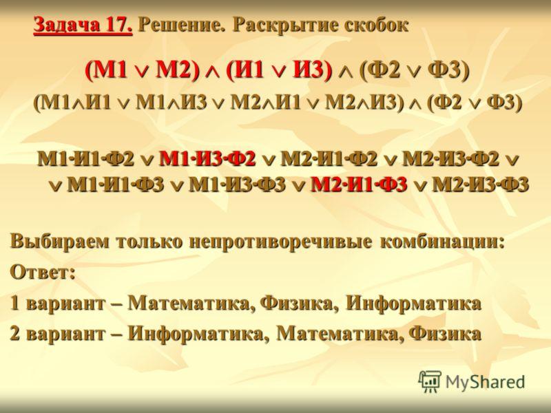 Задача 17. Решение. Раскрытие скобок (М1 М2) (И1 И3) (Ф2 Ф3) (М1 И1 М1 И3 М2 И1 М2 И3) (Ф2 Ф3) М1·И1·Ф2 М1·И3·Ф2 М2·И1·Ф2 М2·И3·Ф2 М1·И1·Ф3 М1·И3·Ф3 М2·И1·Ф3 М2·И3·Ф3 Выбираем только непротиворечивые комбинации: Ответ: 1 вариант – Математика, Физика,