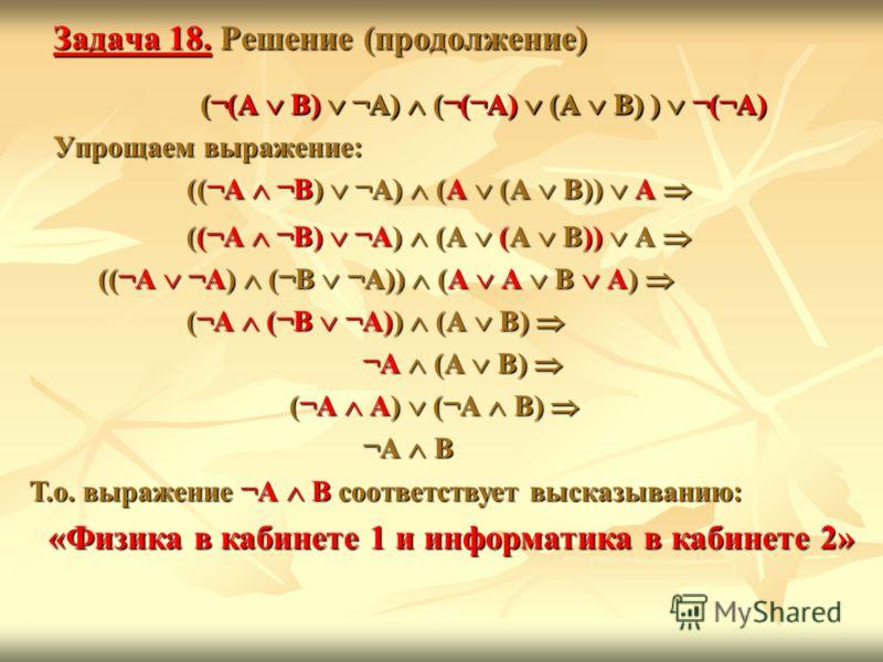 Задача 18. Решение (продолжение) (¬(А В) ¬А) (¬(¬А) (А В) ) ¬(¬А) (¬(А В) ¬А) (¬(¬А) (А В) ) ¬(¬А) Упрощаем выражение: ((¬А ¬В) ¬А) (А (А В)) А ((¬А ¬В) ¬А) (А (А В)) А (¬(А В) ¬А) (¬(¬А) (А В) ) ¬(¬А) ((¬А ¬В) ¬А) (А (А В)) А ((¬А ¬В) ¬А) (А (А В))