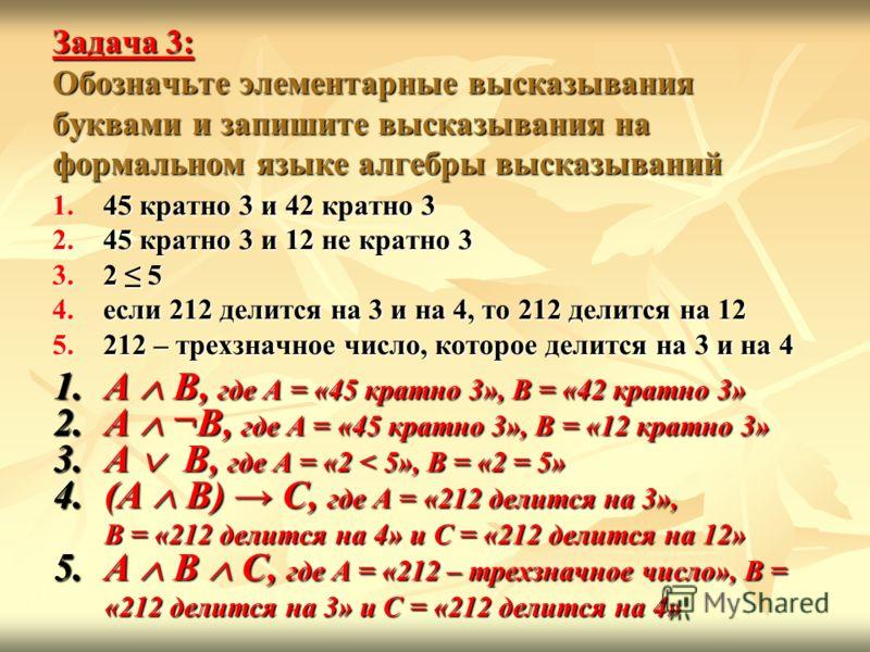 Задача 3: Обозначьте элементарные высказывания буквами и запишите высказывания на формальном языке алгебры высказываний 1.45 кратно 3 и 42 кратно 3 2.45 кратно 3 и 12 не кратно 3 3.2 5 4.если 212 делится на 3 и на 4, то 212 делится на 12 5.212 – трех