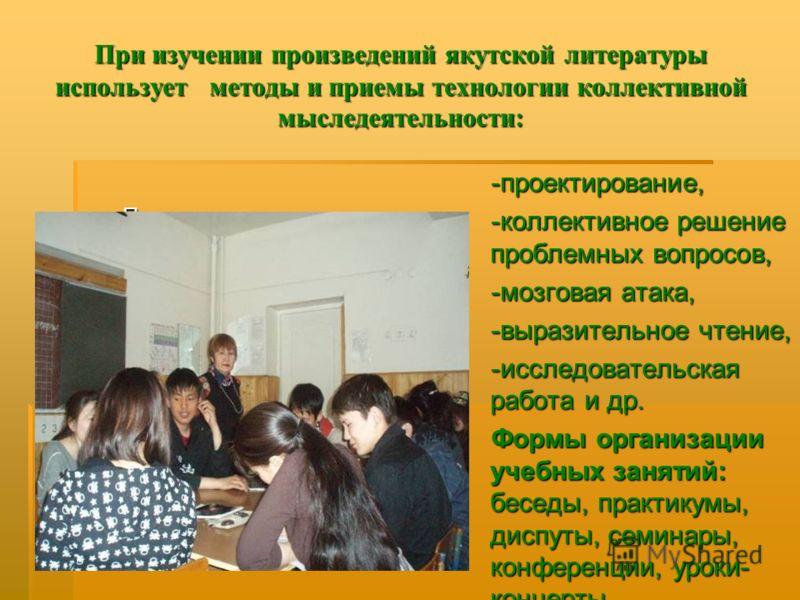 При изучении произведений якутской литературы использует методы и приемы технологии коллективной мыследеятельности: Проектирование на уроке -проектирование, -коллективное решение проблемных вопросов, -мозговая атака, -выразительное чтение, -исследова