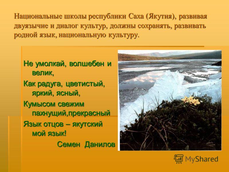 Национальные школы республики Саха (Якутия), развивая двуязычие и диалог культур, должны сохранять, развивать родной язык, национальную культуру. Не умолкай, волшебен и велик, Как радуга, цветистый, яркий, ясный, Кумысом свежим пахнущий,прекрасный Яз