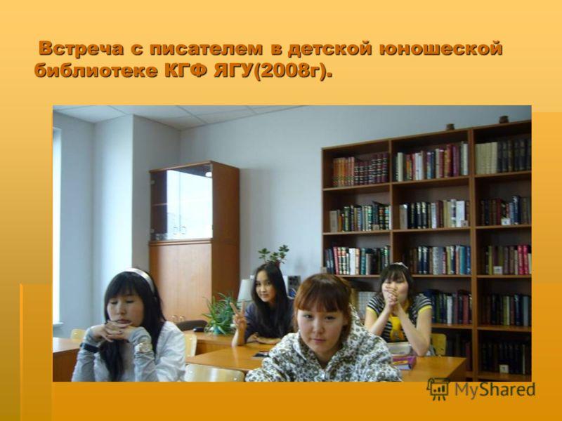 Встреча с писателем в детской юношеской библиотеке КГФ ЯГУ(2008г). Встреча с писателем в детской юношеской библиотеке КГФ ЯГУ(2008г).