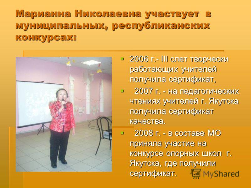 Марианна Николаевна участвует в муниципальных, республиканских конкурсах: 2006 г.- III слет творчески работающих учителей получила сертификат, 2006 г.- III слет творчески работающих учителей получила сертификат, 2007 г. - на педагогических чтениях уч