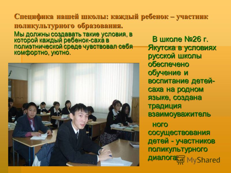 Специфика нашей школы: каждый ребенок – участник поликультурного образования. Мы должны создавать такие условия, в которой каждый ребенок-саха в полиэтнической среде чувствовал себя комфортно, уютно. В школе 26 г. Якутска в условиях русской школы обе