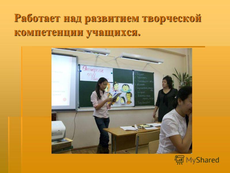 Работает над развитием творческой компетенции учащихся.