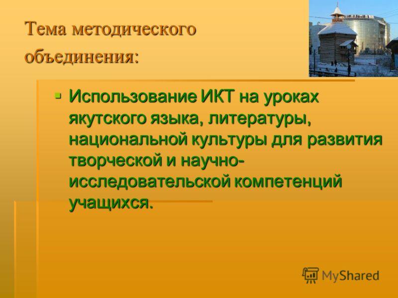 Тема методического объединения: Использование ИКТ на уроках якутского языка, литературы, национальной культуры для развития творческой и научно- исследовательской компетенций учащихся. Использование ИКТ на уроках якутского языка, литературы, национал