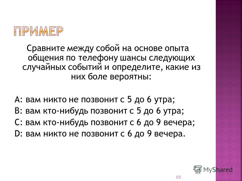 А: три шанса из шести; В: достоверное; С: один шанс из шести; D: невозможное. D, С, А, В. 9