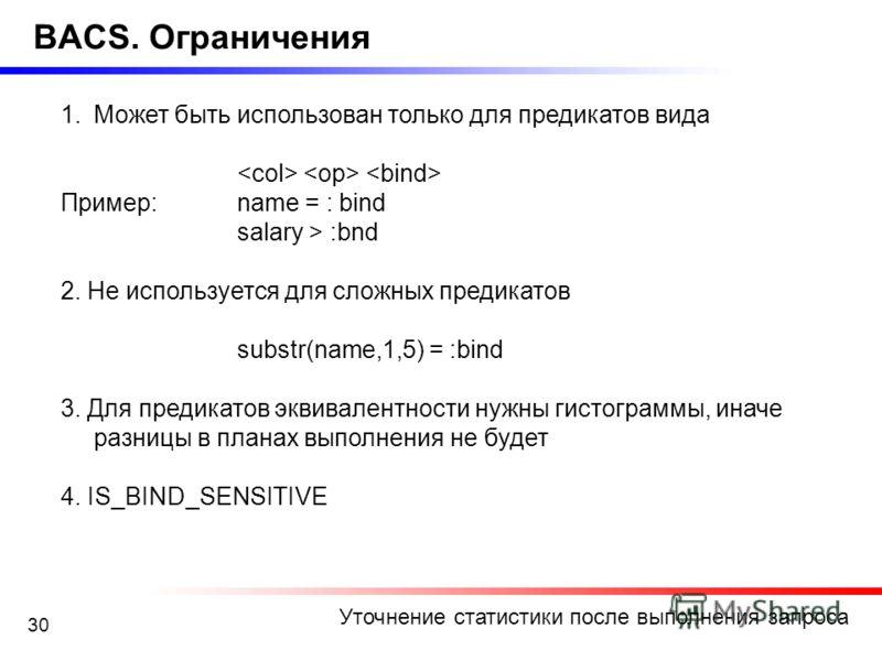 30 BACS. Ограничения 1.Может быть использован только для предикатов вида Пример:name = : bind salary > :bnd 2. Не используется для сложных предикатов substr(name,1,5) = :bind 3. Для предикатов эквивалентности нужны гистограммы, иначе разницы в планах