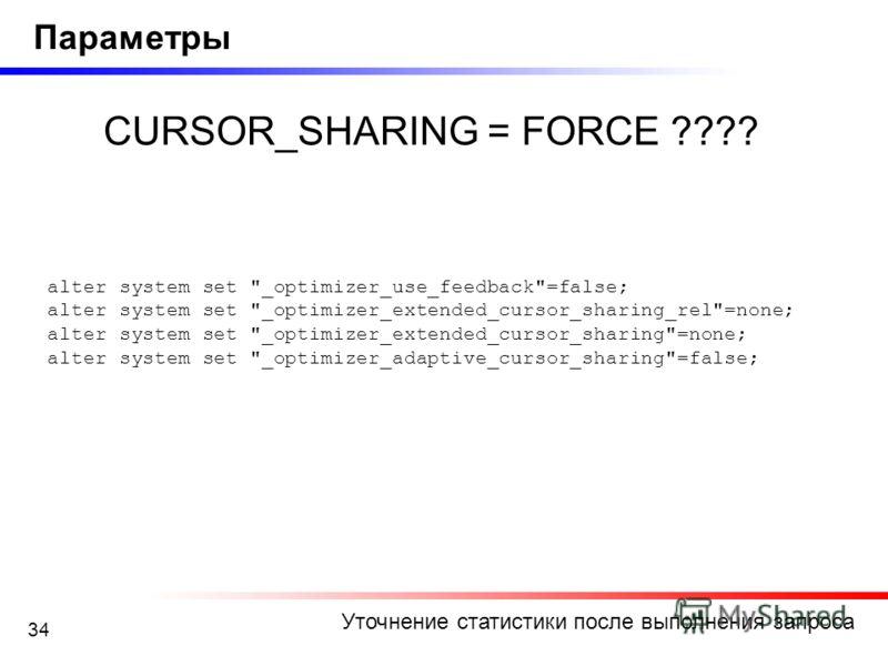 34 Уточнение статистики после выполнения запроса Параметры CURSOR_SHARING = FORCE ???? alter system set