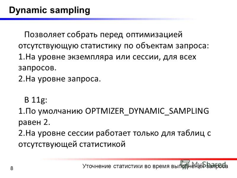 8 Уточнение статистики во время выполнения запроса Dynamic sampling Позволяет собрать перед оптимизацией отсутствующую статистику по объектам запроса: 1.На уровне экземпляра или сессии, для всех запросов. 2.На уровне запроса. В 11g: 1.По умолчанию OP