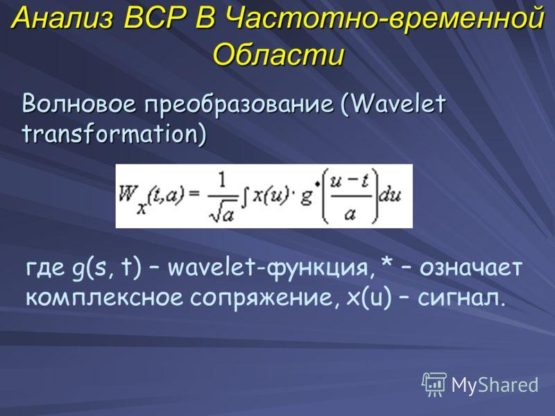 Анализ ВСР В Частотно-временной Области Волновое преобразование (Wavelet transformation) где g(s, t) – wavelet-функция, * – означает комплексное сопряжение, x(u) – сигнал.