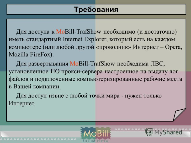 Вернуться в оглавление Требования Для доступа к MoBill-TrafShow необходимо (и достаточно) иметь стандартный Internet Explorer, который есть на каждом компьютере (или любой другой «проводник» Интернет – Opera, Mozilla FireFox). Для развертывания MoBil