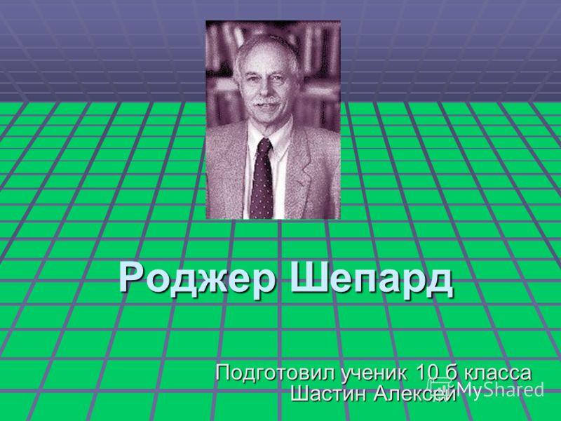 Роджер Шепард Подготовил ученик 10 б класса Шастин Алексей