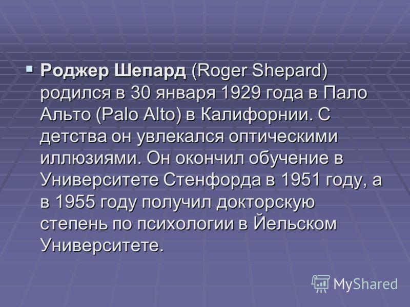 Роджер Шепард (Roger Shepard) родился в 30 января 1929 года в Пало Альто (Palo Alto) в Калифорнии. С детства он увлекался оптическими иллюзиями. Он окончил обучение в Университете Стенфорда в 1951 году, а в 1955 году получил докторскую степень по пси