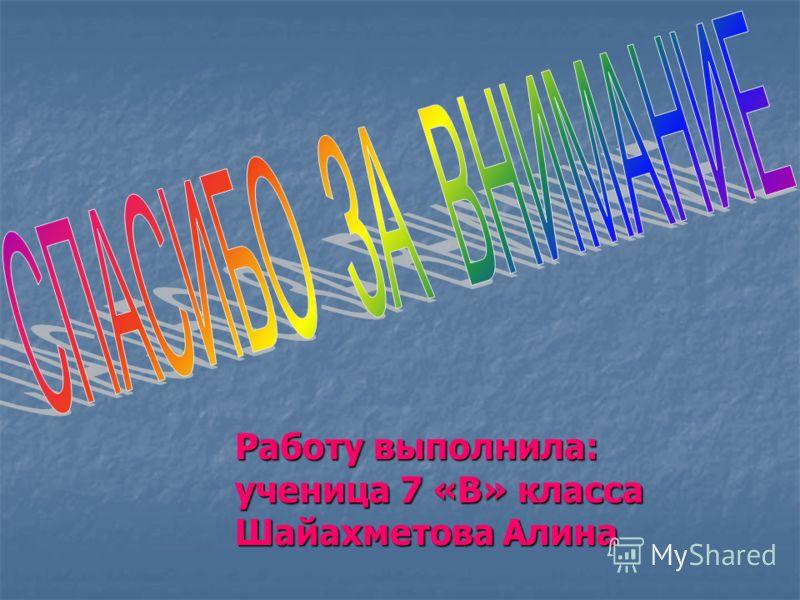 Работу выполнила: ученица 7 «В» класса Шайахметова Алина