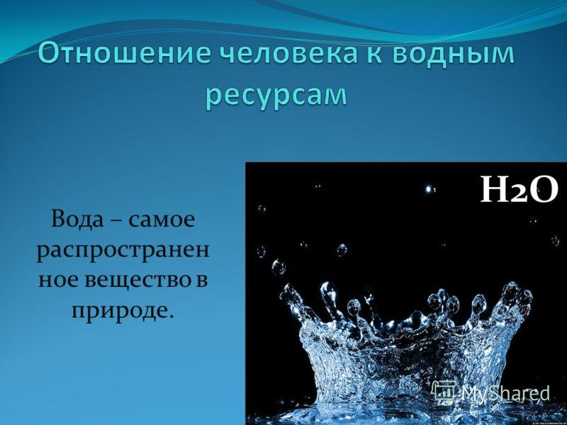 Вода – самое распространен ное вещество в природе. H2O