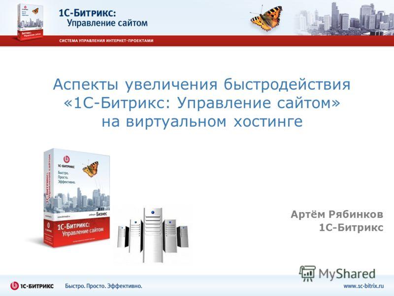 Аспекты увеличения быстродействия «1С-Битрикс: Управление сайтом» на виртуальном хостинге Артём Рябинков 1С-Битрикс