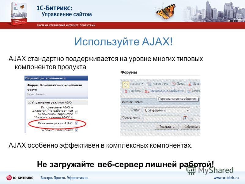 Используйте AJAX! AJAX стандартно поддерживается на уровне многих типовых компонентов продукта. AJAX особенно эффективен в комплексных компонентах. Не загружайте веб-сервер лишней работой!