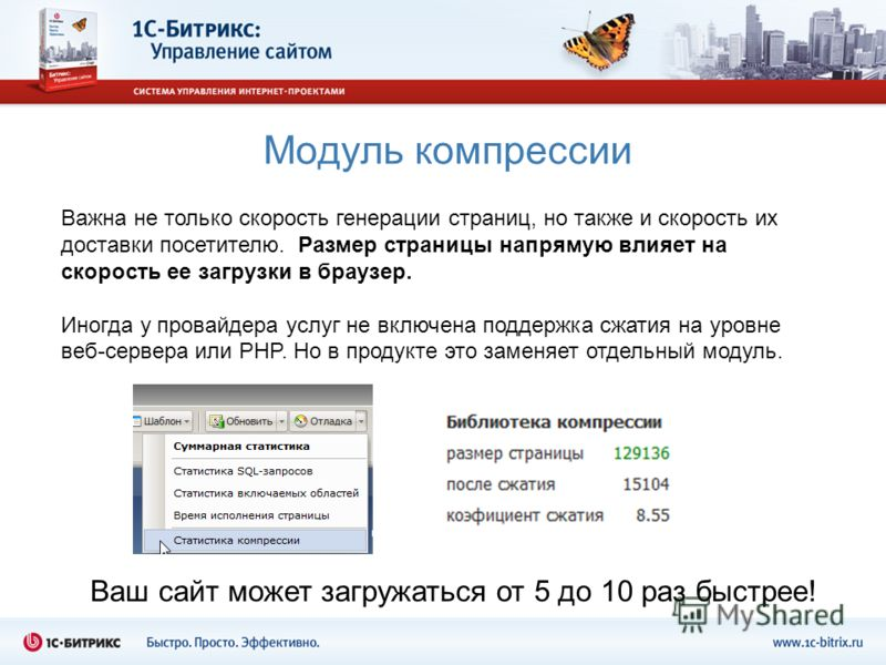 Модуль компрессии Ваш сайт может загружаться от 5 до 10 раз быстрее! Важна не только скорость генерации страниц, но также и скорость их доставки посетителю. Размер страницы напрямую влияет на скорость ее загрузки в браузер. Иногда у провайдера услуг