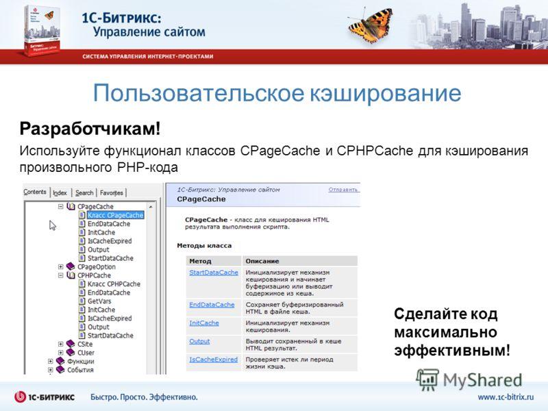 Пользовательское кэширование Разработчикам! Используйте функционал классов CPageСache и CPHPCache для кэширования произвольного PHP-кода Сделайте код максимально эффективным!