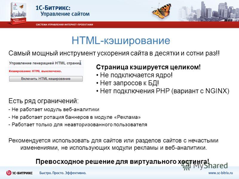 HTML-кэширование Самый мощный инструмент ускорения сайта в десятки и сотни раз!! Есть ряд ограничений: - Не работает модуль веб-аналитики - Не работает ротация баннеров в модуле «Реклама» - Работает только для неавторизованного пользователя Рекоменду
