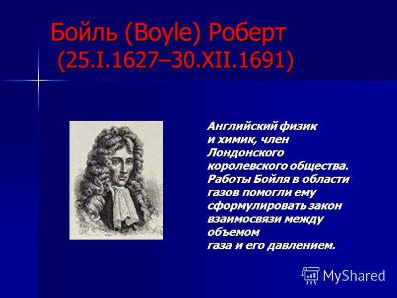 Бойль (Boyle) Роберт (25.I.1627–30.XII.1691) Английский физик и химик, член Лондонского королевского общества. Работы Бойля в области газов помогли ему сформулировать закон взаимосвязи между объемом газа и его давлением.