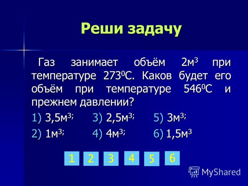 Реши задачу Газ занимает объём 2м 3 при температуре 273 0 С. Каков будет его объём при температуре 546 0 С и прежнем давлении? Газ занимает объём 2м 3 при температуре 273 0 С. Каков будет его объём при температуре 546 0 С и прежнем давлении? 1) 3,5м