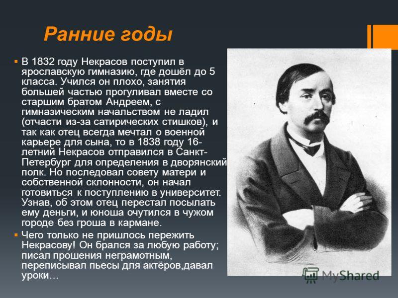 Ранние годы В 1832 году Некрасов поступил в ярославскую гимназию, где дошёл до 5 класса. Учился он плохо, занятия большей частью прогуливал вместе со старшим братом Андреем, с гимназическим начальством не ладил (отчасти из-за сатирических стишков), и