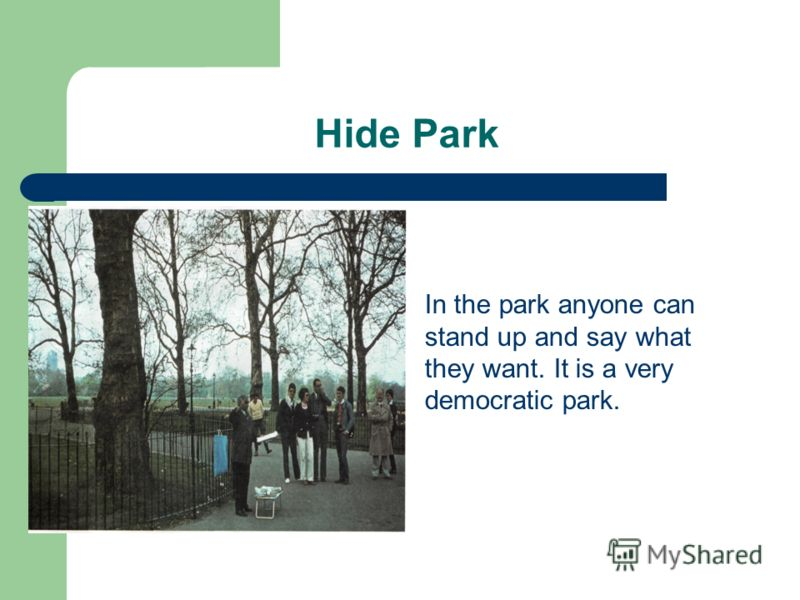 Hide Park In the park anyone can stand up and say what they want. It is a very democratic park.