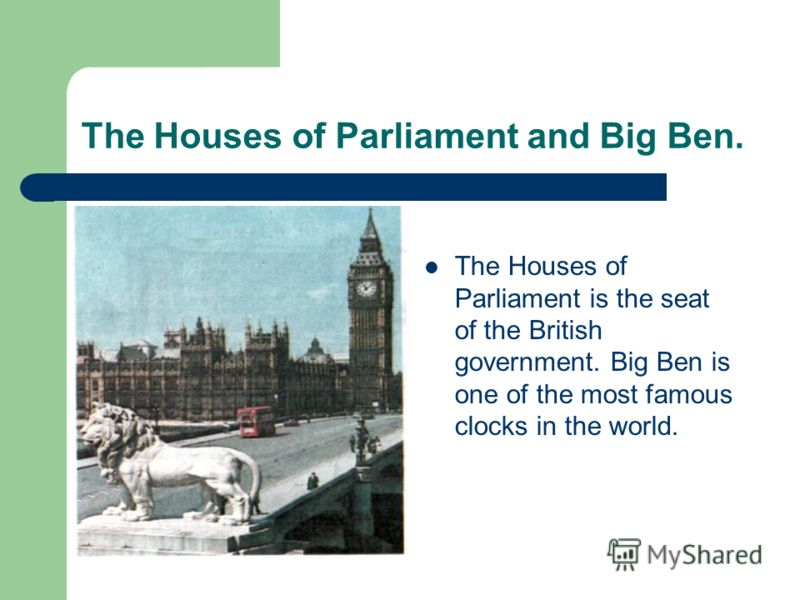 The Houses of Parliament and Big Ben. The Houses of Parliament is the seat of the British government. Big Ben is one of the most famous clocks in the world.