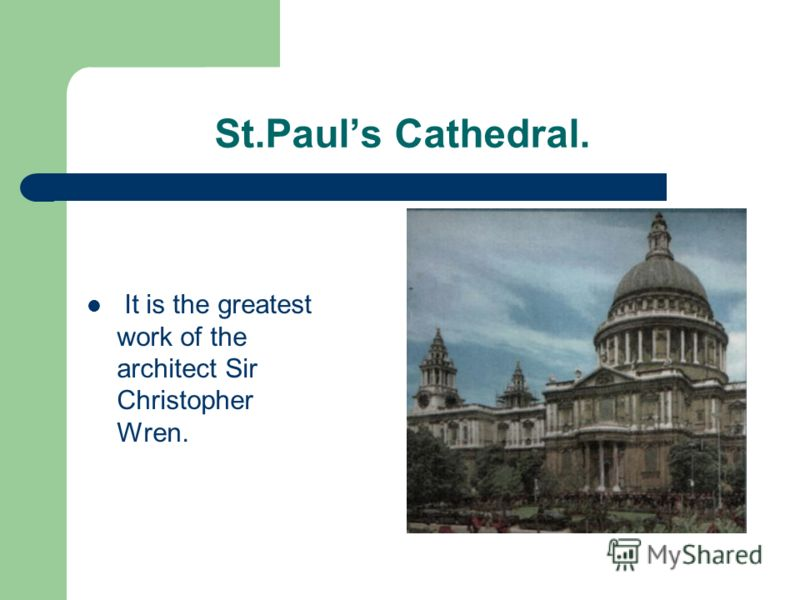 St.Pauls Cathedral. It is the greatest work of the architect Sir Christopher Wren.