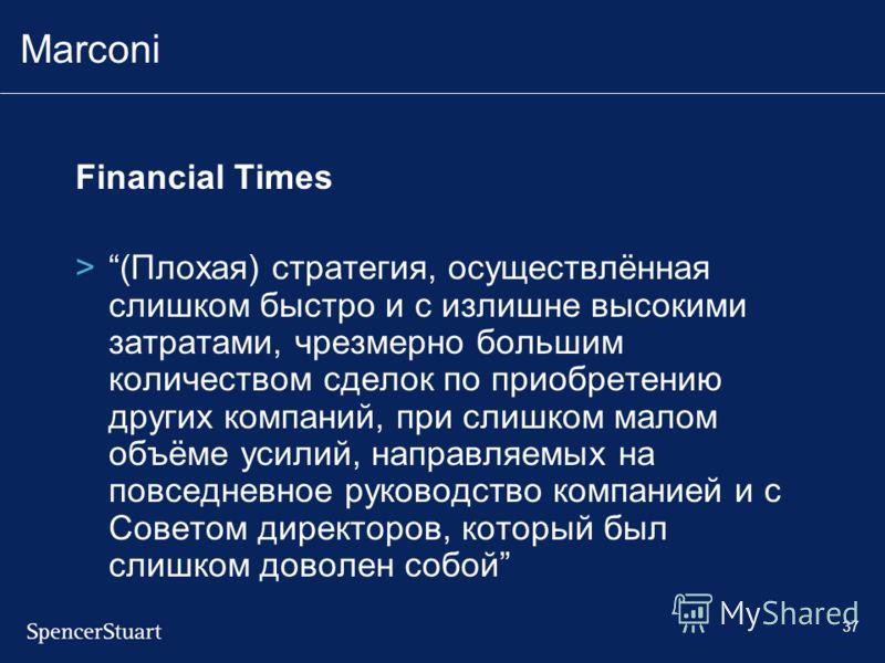 37 Marconi Financial Times >(Плохая) стратегия, осуществлённая слишком быстро и с излишне высокими затратами, чрезмерно большим количеством сделок по приобретению других компаний, при слишком малом объёме усилий, направляемых на повседневное руководс