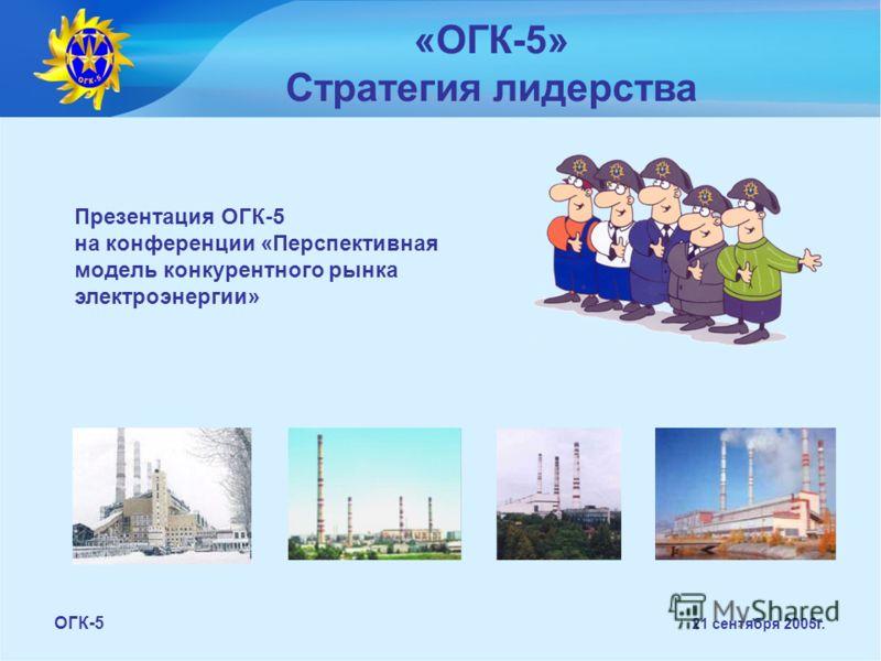 Презентация ОГК-5 на конференции «Перспективная модель конкурентного рынка электроэнергии» «ОГК-5» Стратегия лидерства ОГК-5 21 сентября 2005г.
