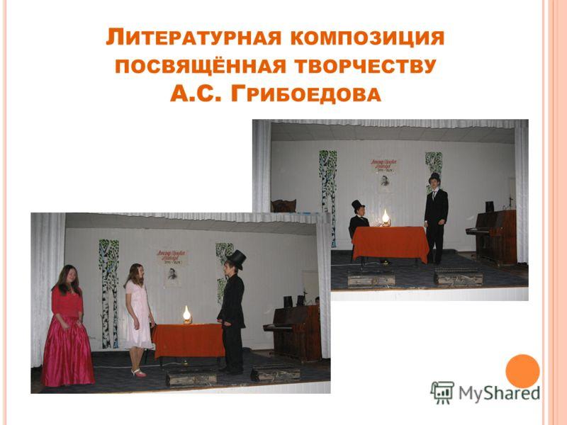 Л ИТЕРАТУРНАЯ КОМПОЗИЦИЯ ПОСВЯЩЁННАЯ ТВОРЧЕСТВУ А.С. Г РИБОЕДОВА