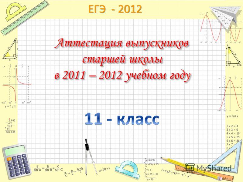 ЕГЭ - 2012 Аттестация выпускников старшей школы в 2011 – 2012 учебном году